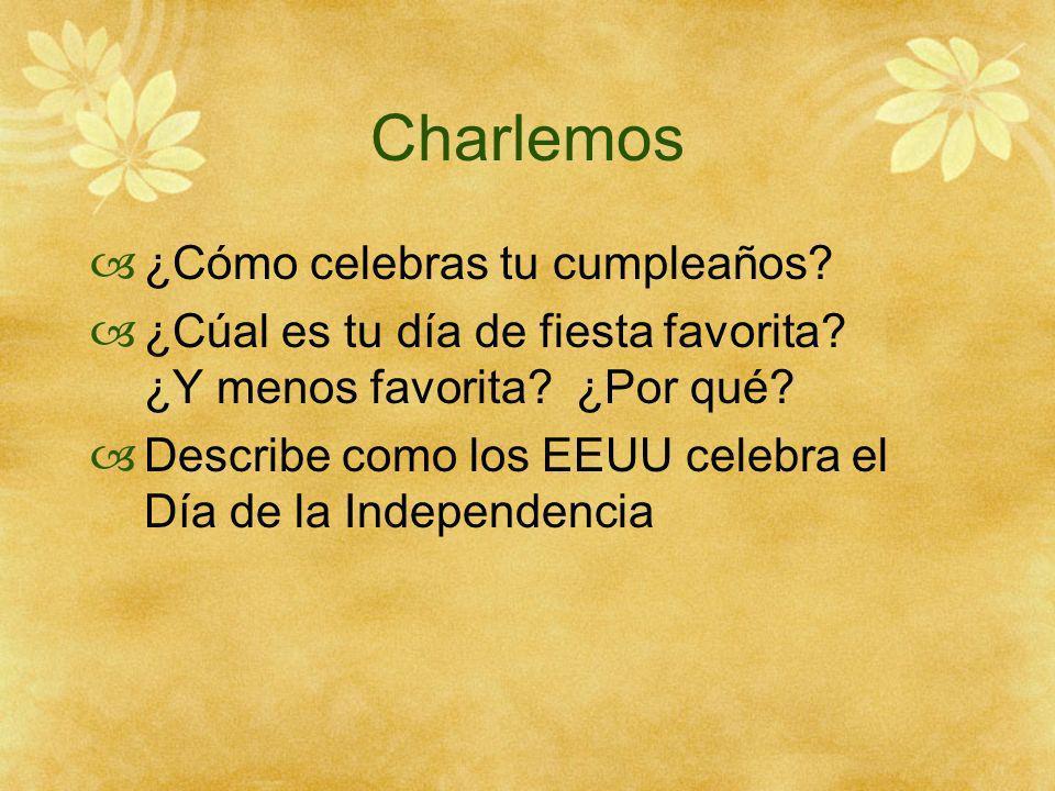 Charlemos ¿Cómo celebras tu cumpleaños? ¿Cúal es tu día de fiesta favorita? ¿Y menos favorita? ¿Por qué? Describe como los EEUU celebra el Día de la I