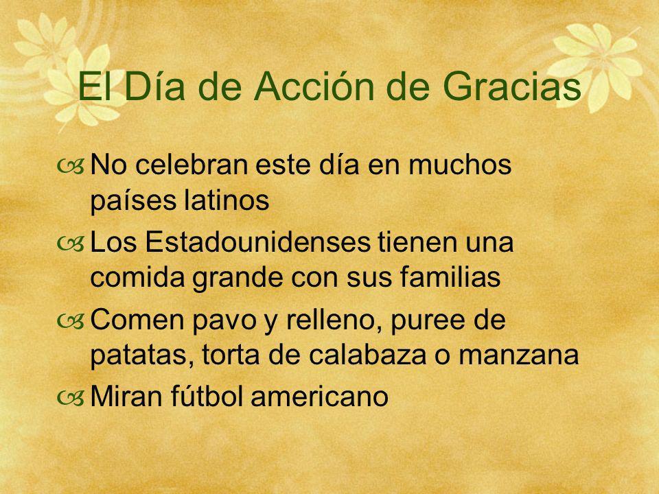 El Día de Acción de Gracias No celebran este día en muchos países latinos Los Estadounidenses tienen una comida grande con sus familias Comen pavo y relleno, puree de patatas, torta de calabaza o manzana Miran fútbol americano
