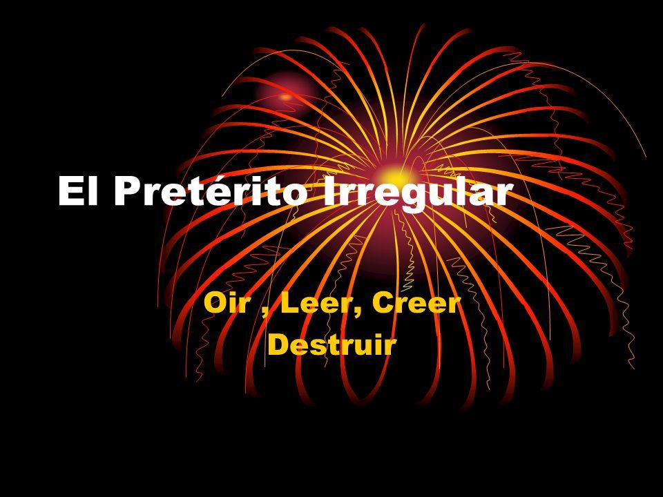 El Pretérito Irregular Oir, Leer, Creer Destruir