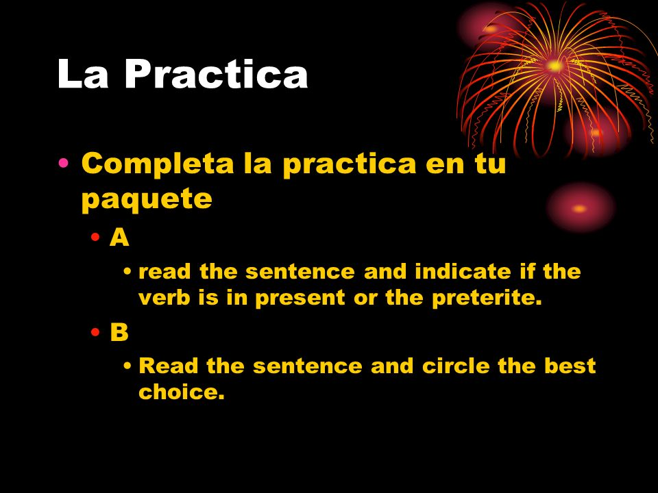 La Practica Completa la practica en tu paquete A read the sentence and indicate if the verb is in present or the preterite. B Read the sentence and ci