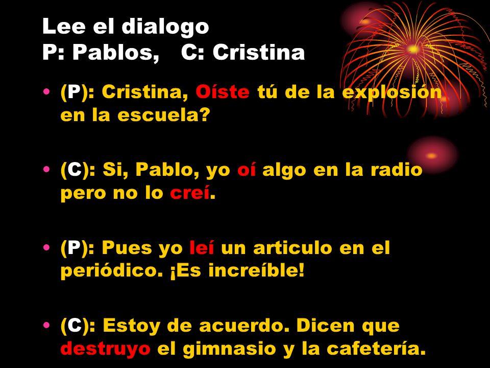 Lee el dialogo P: Pablos, C: Cristina (P): Cristina, Oíste tú de la explosión en la escuela? (C): Si, Pablo, yo oí algo en la radio pero no lo creí. (
