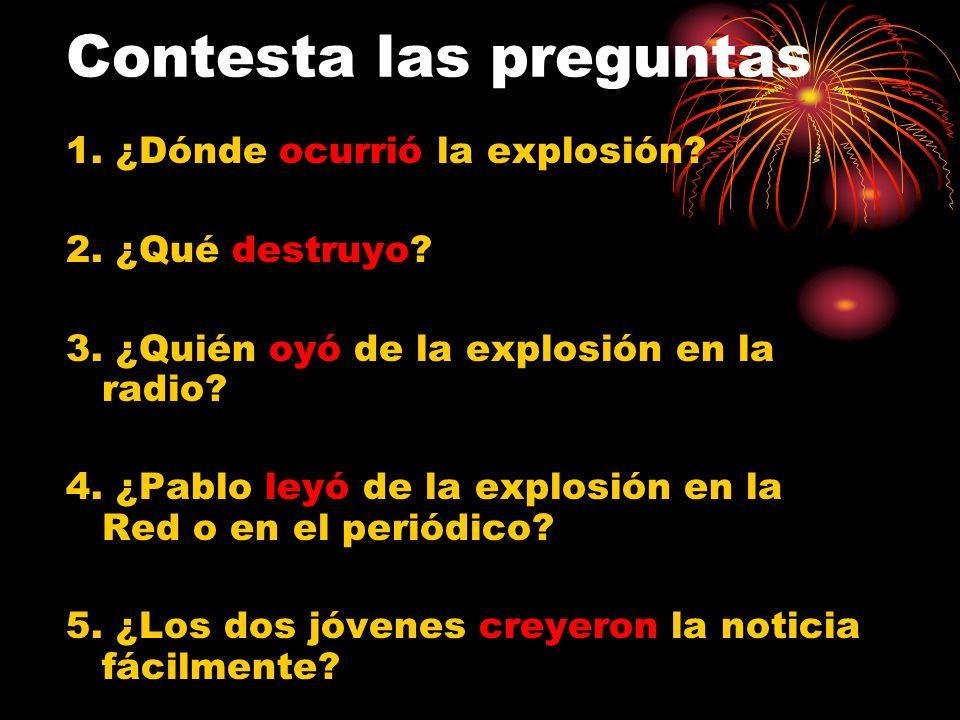 Contesta las preguntas 1. ¿Dónde ocurrió la explosión? 2. ¿Qué destruyo? 3. ¿Quién oyó de la explosión en la radio? 4. ¿Pablo leyó de la explosión en