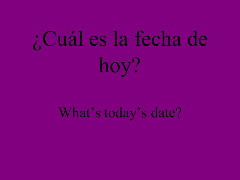 ¿Cuál es la fecha de hoy? Whats todays date?