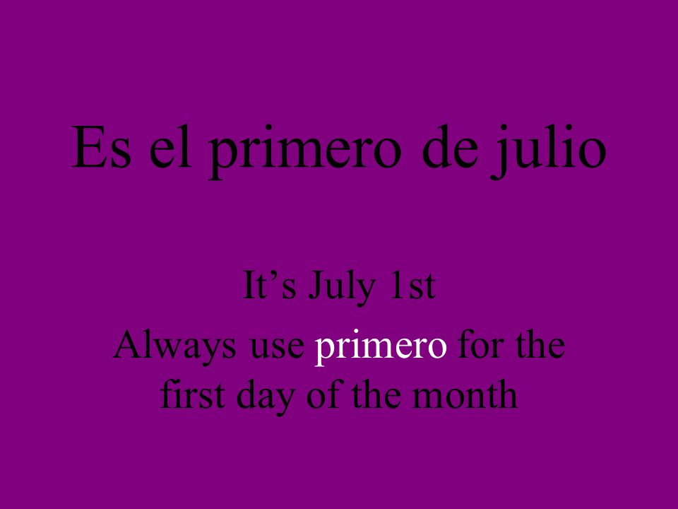 Es el primero de julio Its July 1st Always use primero for the first day of the month