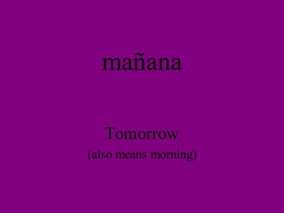 mañana Tomorrow (also means morning)