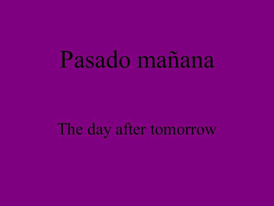 Pasado mañana The day after tomorrow