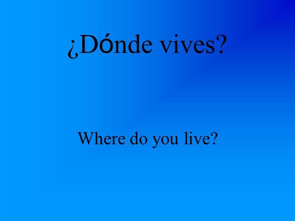 ¿D ó nde vives? Where do you live?