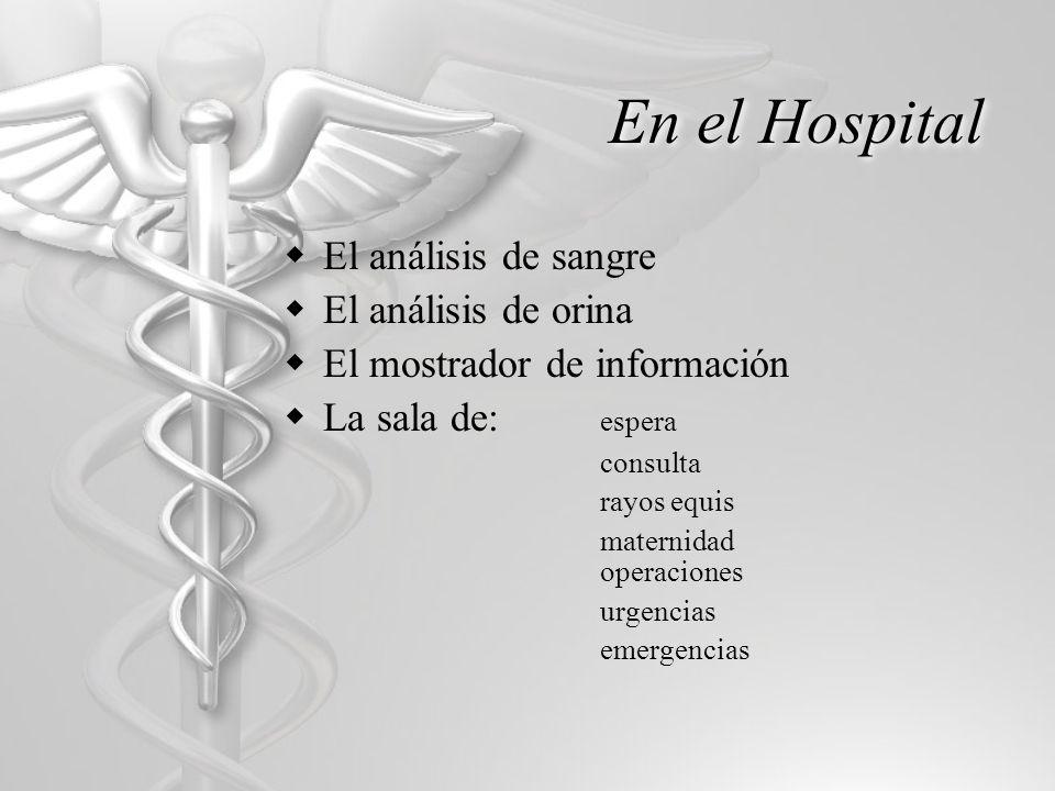 En el Hospital El análisis de sangre El análisis de orina El mostrador de información La sala de: espera consulta rayos equis maternidad operaciones urgencias emergencias