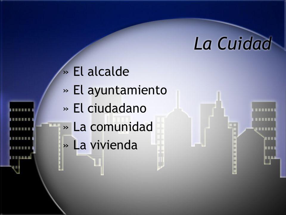 La Cuidad »El alcalde »El ayuntamiento »El ciudadano »La comunidad »La vivienda