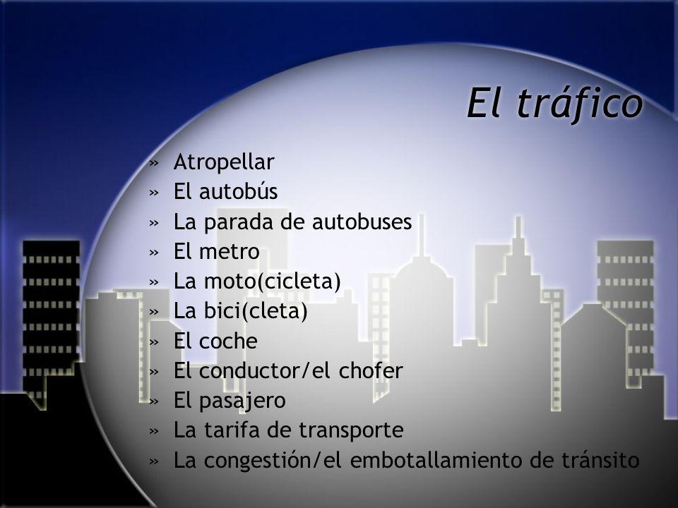 El tráfico »Atropellar »El autobús »La parada de autobuses »El metro »La moto(cicleta) »La bici(cleta) »El coche »El conductor/el chofer »El pasajero »La tarifa de transporte »La congestión/el embotallamiento de tránsito