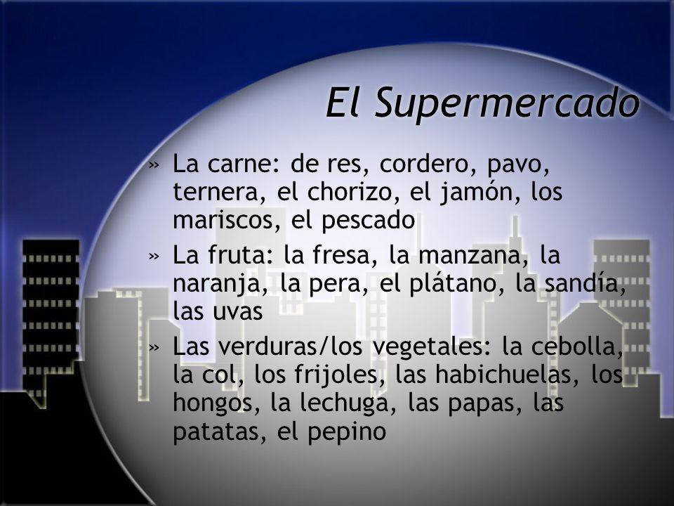 El Supermercado »La carne: de res, cordero, pavo, ternera, el chorizo, el jamón, los mariscos, el pescado »La fruta: la fresa, la manzana, la naranja, la pera, el plátano, la sandía, las uvas »Las verduras/los vegetales: la cebolla, la col, los frijoles, las habichuelas, los hongos, la lechuga, las papas, las patatas, el pepino