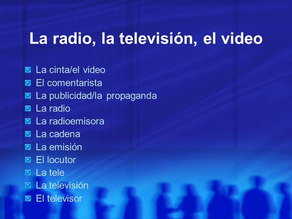 La radio, la televisión, el video La cinta/el video El comentarista La publicidad/la propaganda La radio La radioemisora La cadena La emisión El locut