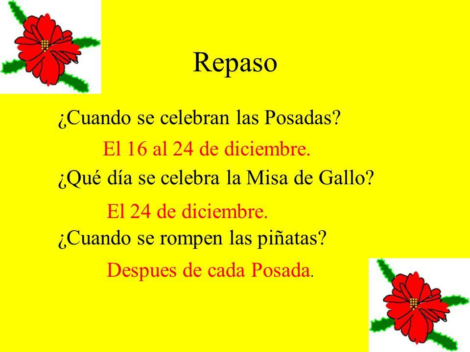 Repaso ¿Cuando se celebran las Posadas? ¿Qué día se celebra la Misa de Gallo? ¿Cuando se rompen las piñatas? El 16 al 24 de diciembre. El 24 de diciem