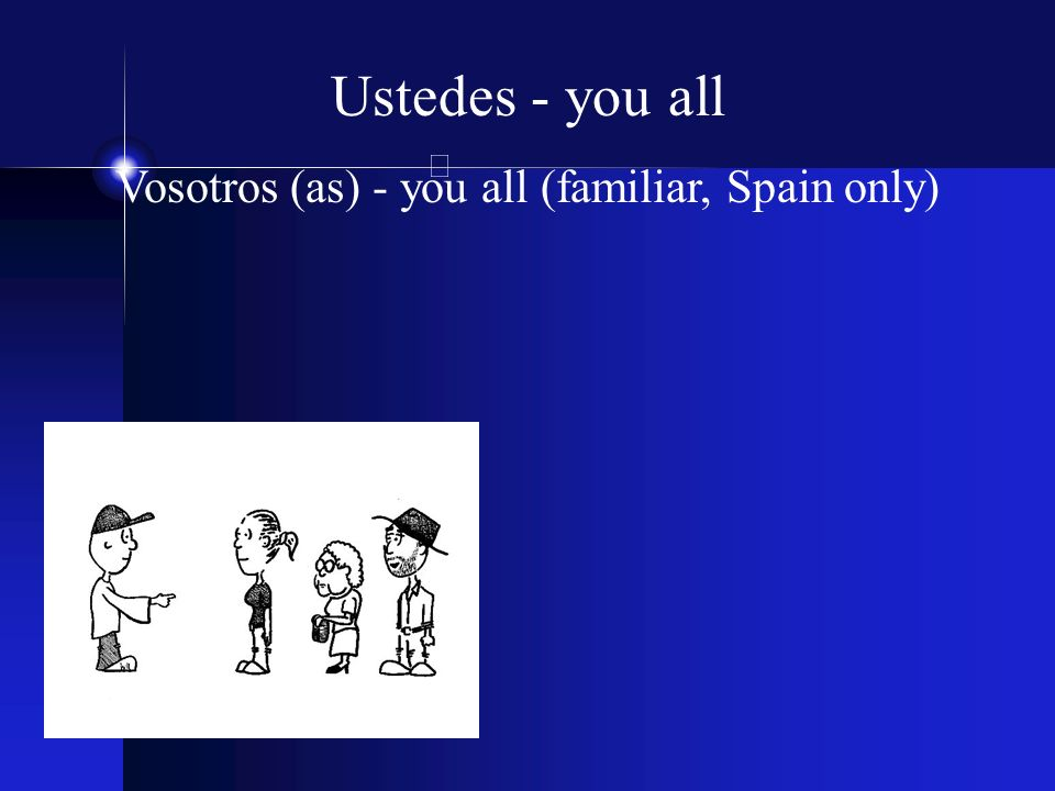 Ustedes - you all Vosotros (as) - you all (familiar, Spain only)