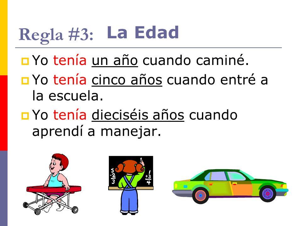 Regla #3: Yo tenía un año cuando caminé. Yo tenía cinco años cuando entré a la escuela. Yo tenía dieciséis años cuando aprendí a manejar. La Edad