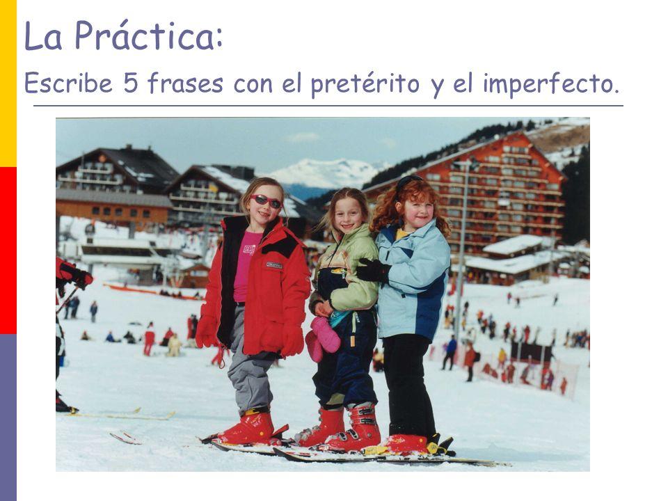 La Práctica: Escribe 5 frases con el pretérito y el imperfecto.
