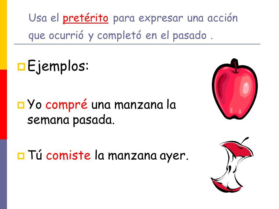 Usa el pretérito para expresar una acción que ocurrió y completó en el pasado. Ejemplos: Yo compré una manzana la semana pasada. Tú comiste la manzana