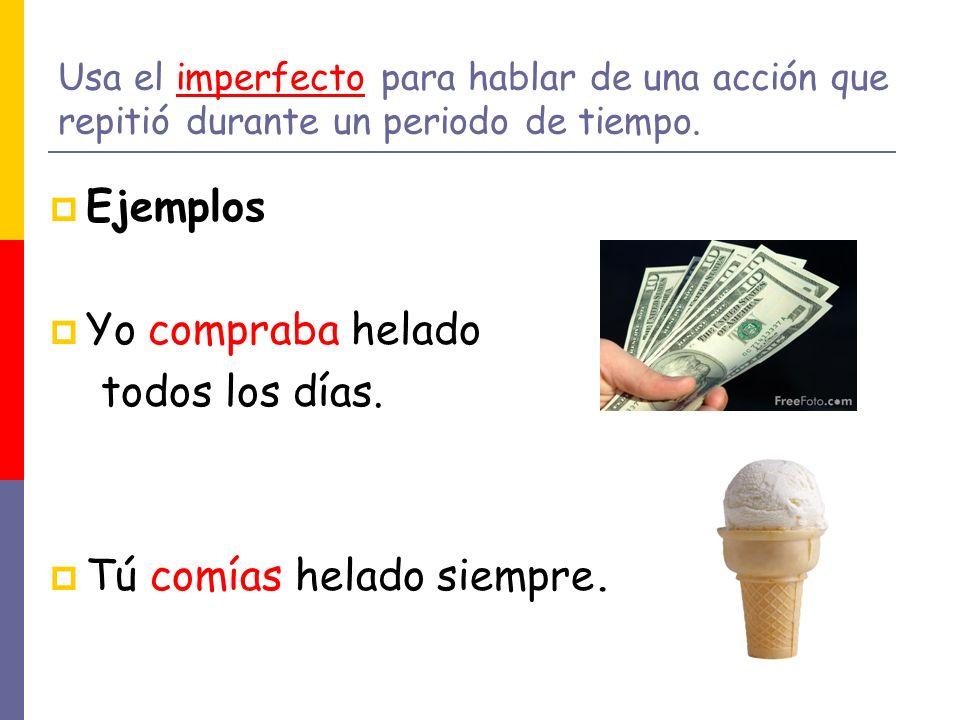 Usa el imperfecto para hablar de una acción que repitió durante un periodo de tiempo. Ejemplos Yo compraba helado todos los días. Tú comías helado sie