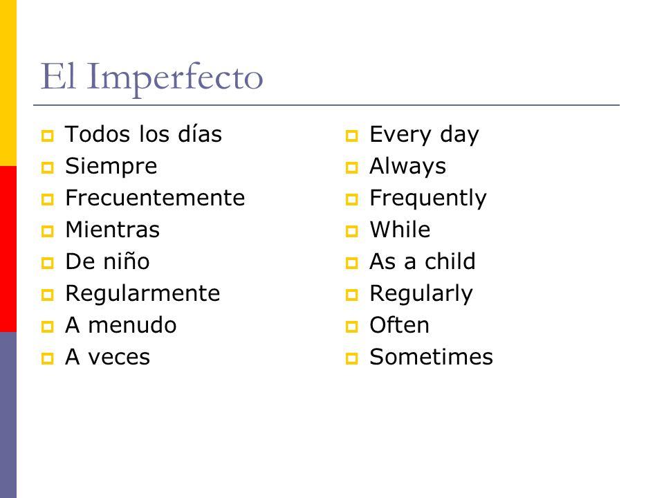 El Imperfecto Todos los días Siempre Frecuentemente Mientras De niño Regularmente A menudo A veces Every day Always Frequently While As a child Regula