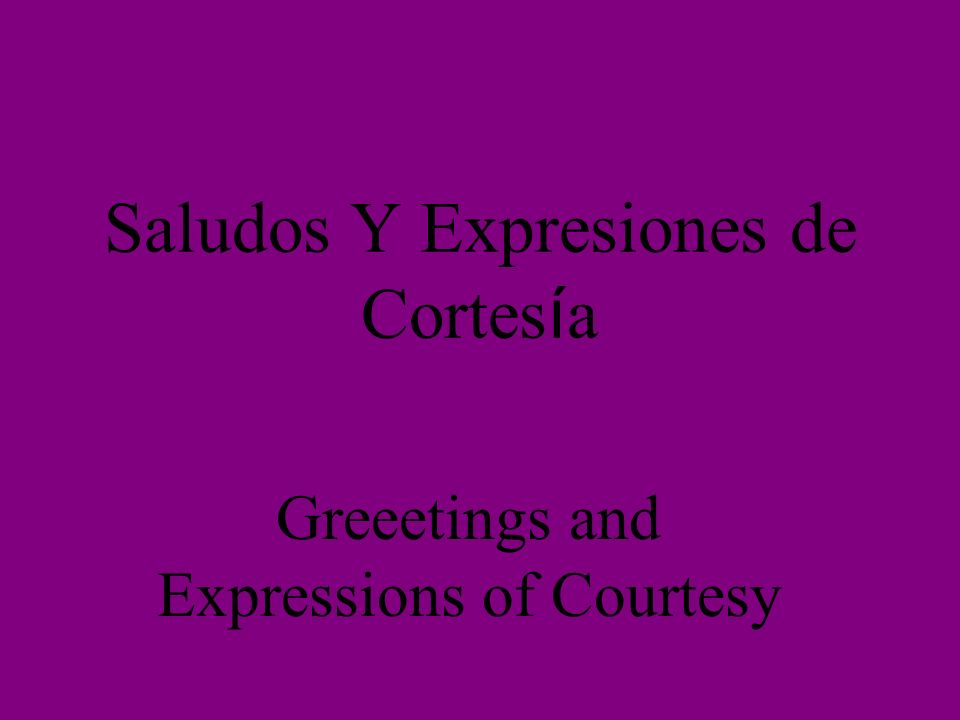 Saludos Y Expresiones de Cortes í a Greeetings and Expressions of Courtesy