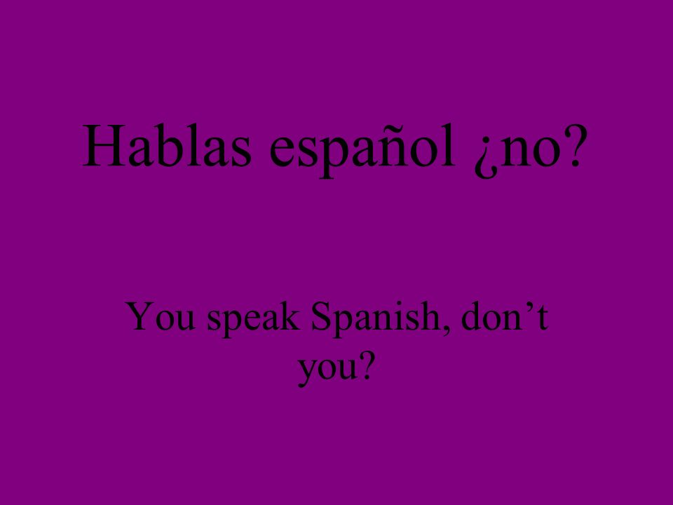 Hablas español ¿no You speak Spanish, dont you