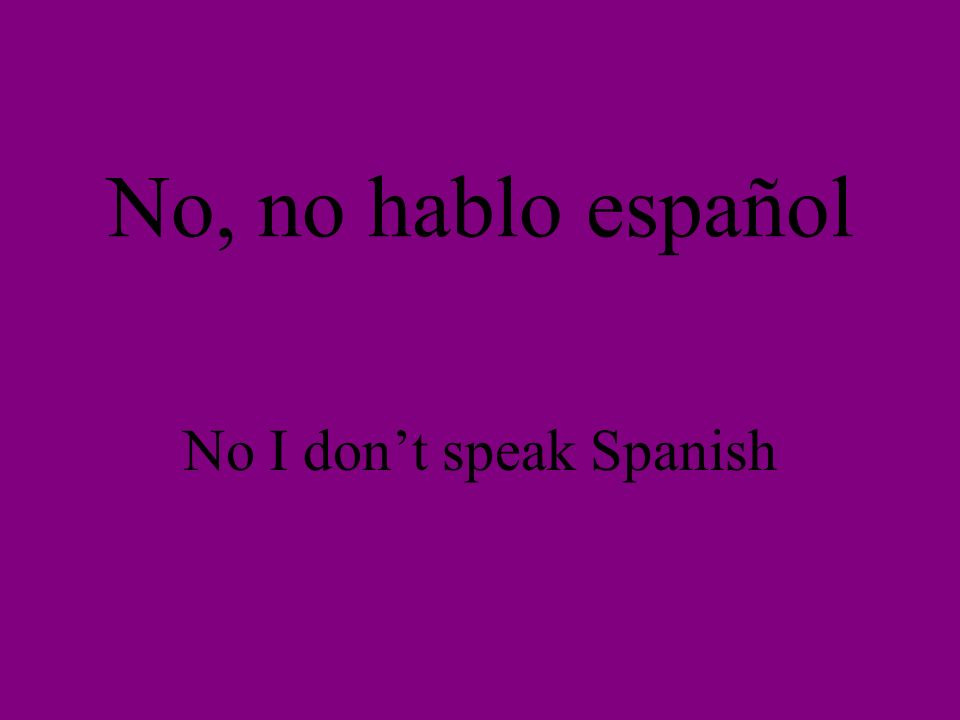 No, no hablo español No I dont speak Spanish