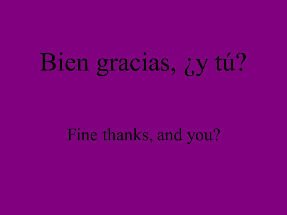 Bien gracias, ¿y tú? Fine thanks, and you?