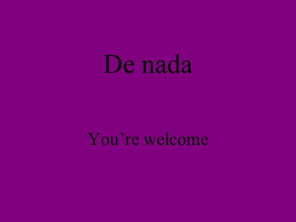 De nada Youre welcome