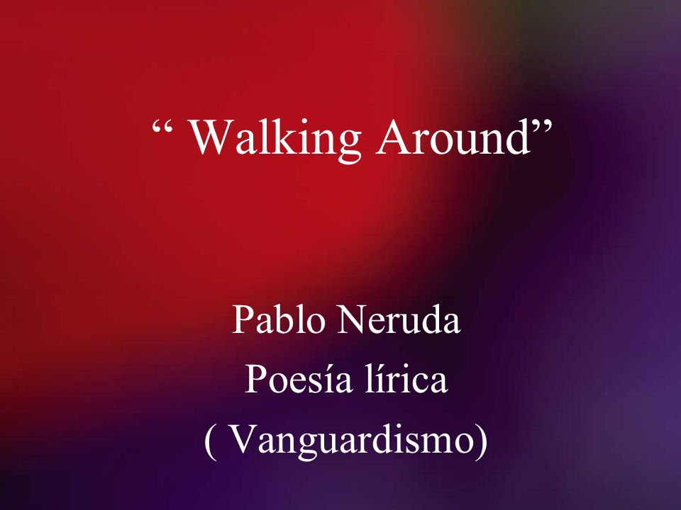 Walking Around Pablo Neruda Poesía lírica ( Vanguardismo)