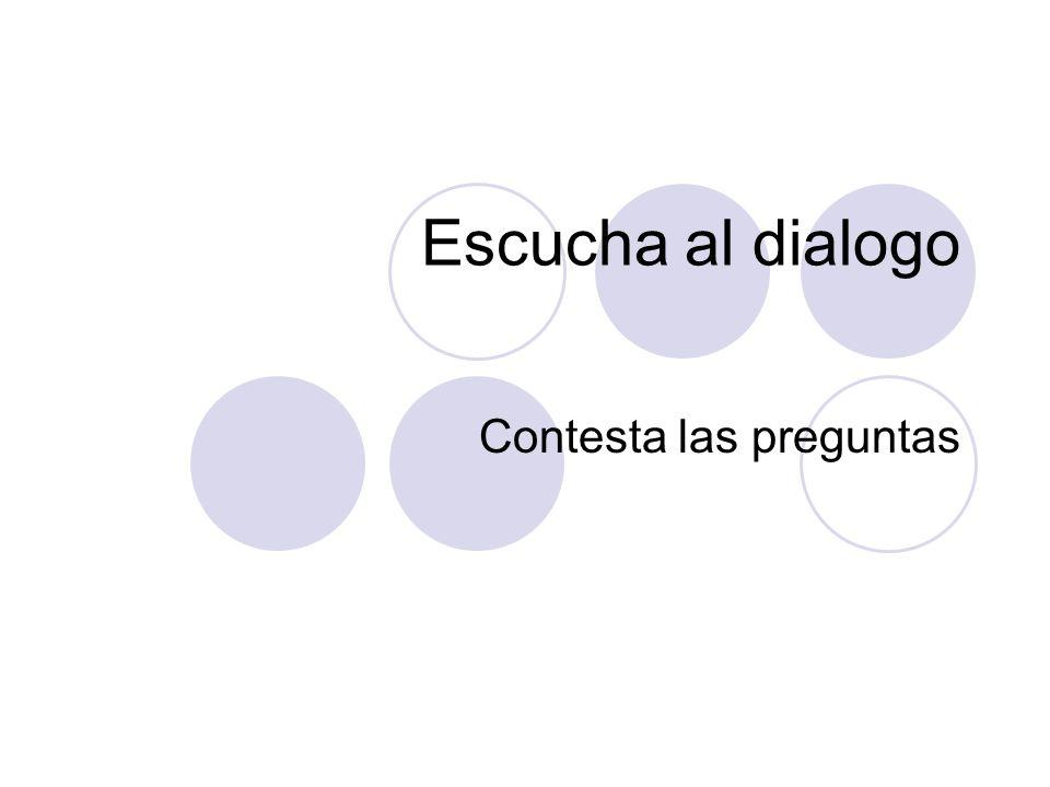Escucha al dialogo Contesta las preguntas