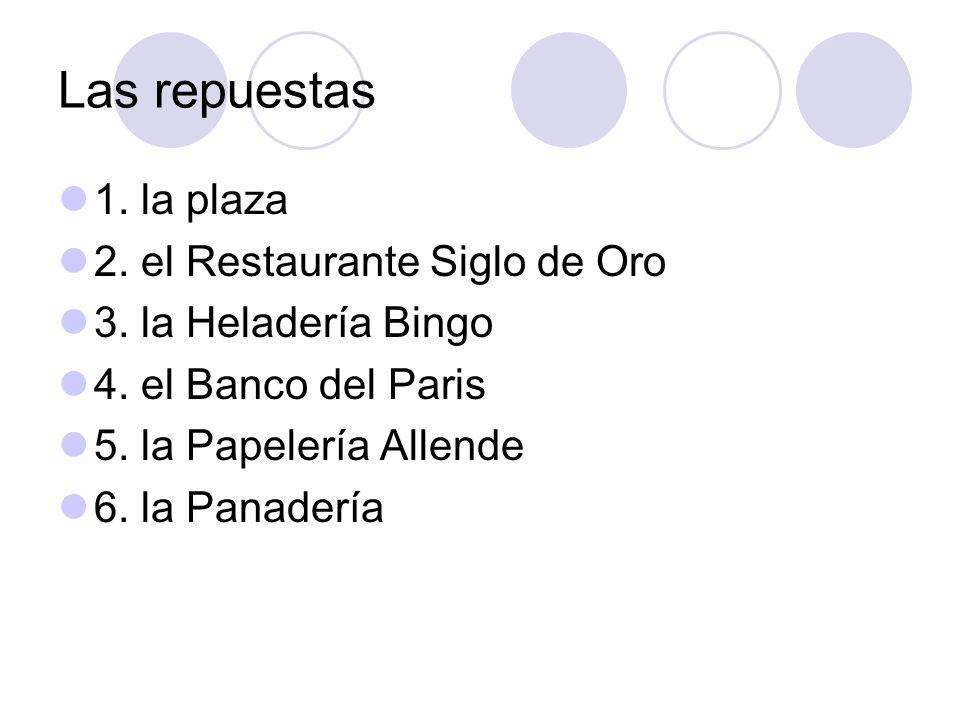 Las repuestas 1. la plaza 2. el Restaurante Siglo de Oro 3. la Heladería Bingo 4. el Banco del Paris 5. la Papelería Allende 6. la Panadería