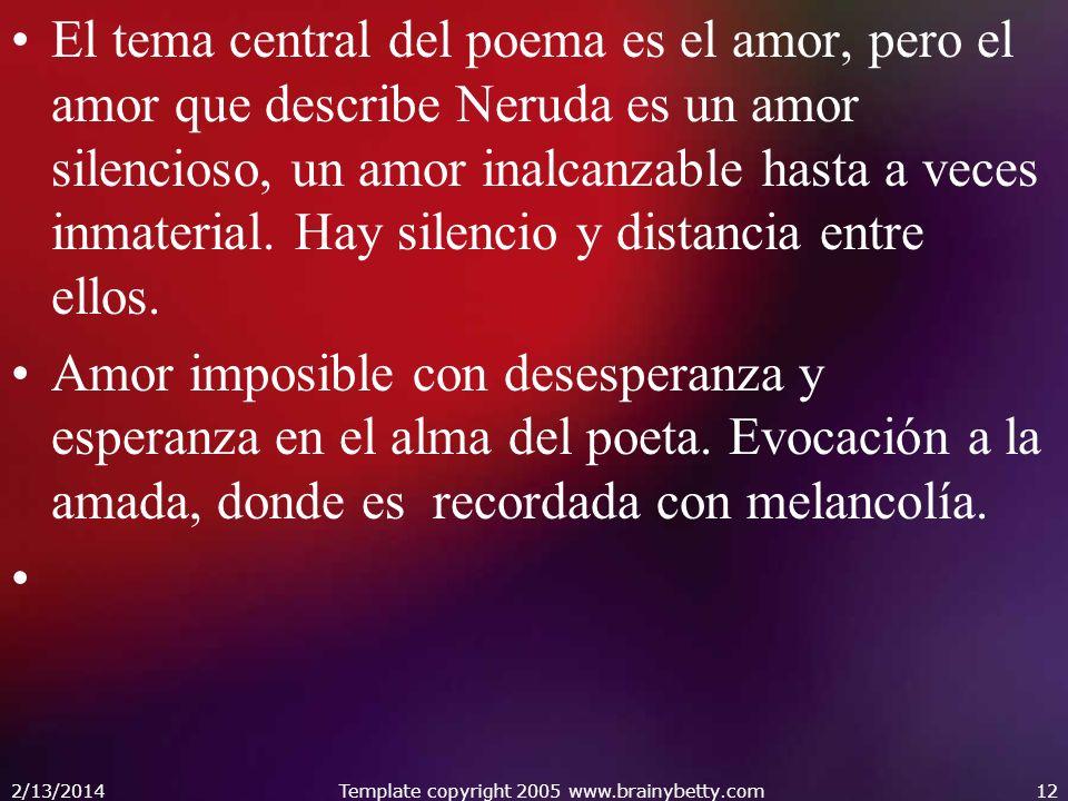 El tema central del poema es el amor, pero el amor que describe Neruda es un amor silencioso, un amor inalcanzable hasta a veces inmaterial. Hay silen