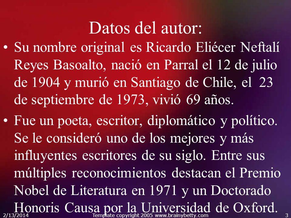 2/13/2014Template copyright 2005 www.brainybetty.com3 Datos del autor: Su nombre original es Ricardo Eliécer Neftalí Reyes Basoalto, nació en Parral e