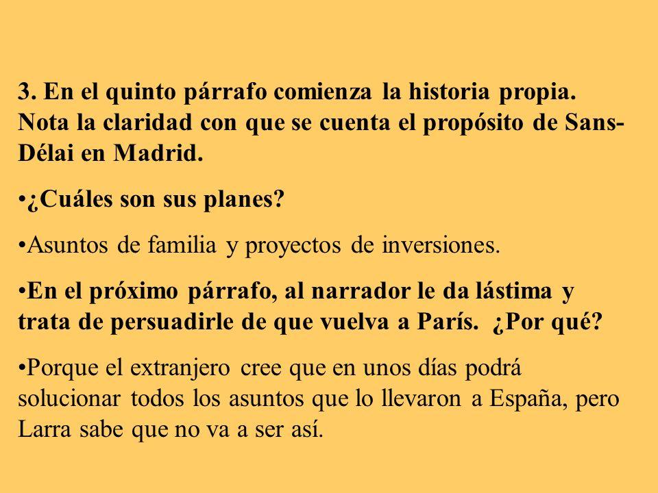 3. En el quinto párrafo comienza la historia propia. Nota la claridad con que se cuenta el propósito de Sans- Délai en Madrid. ¿Cuáles son sus planes?