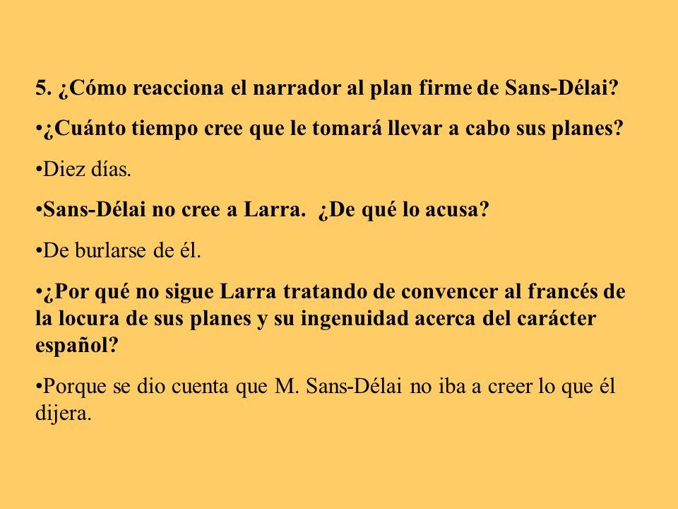 5. ¿Cómo reacciona el narrador al plan firme de Sans-Délai? ¿Cuánto tiempo cree que le tomará llevar a cabo sus planes? Diez días. Sans-Délai no cree