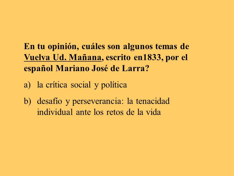 En tu opinión, cuáles son algunos temas de Vuelva Ud. Mañana, escrito en1833, por el español Mariano José de Larra? a)la crítica social y política b)d