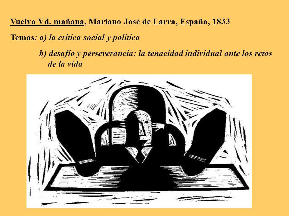 Vuelva Vd. mañana, Mariano José de Larra, España, 1833 Temas: a) la crítica social y política b) desafío y perseverancia: la tenacidad individual ante