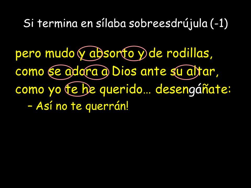 Si termina en sílaba sobreesdrújula (-1) pero mudo y absorto y de rodillas, como se adora a Dios ante su altar, como yo te he querido… desengáñate: –A