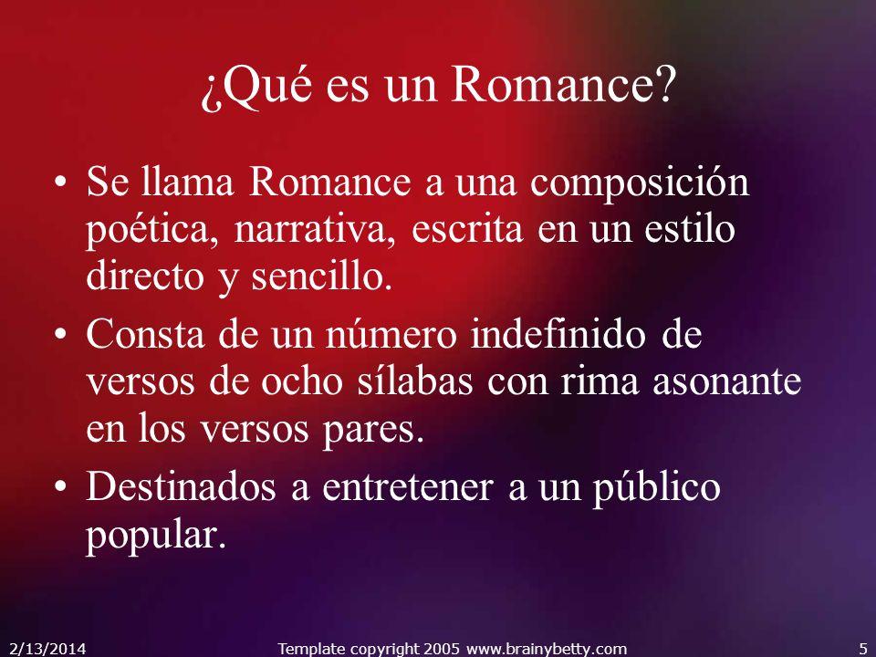 2/13/2014Template copyright 2005 www.brainybetty.com5 ¿Qué es un Romance? Se llama Romance a una composición poética, narrativa, escrita en un estilo
