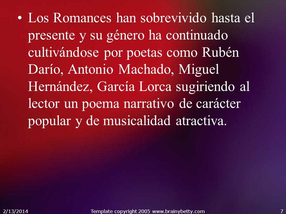 2/13/2014Template copyright 2005 www.brainybetty.com7 Los Romances han sobrevivido hasta el presente y su género ha continuado cultivándose por poetas