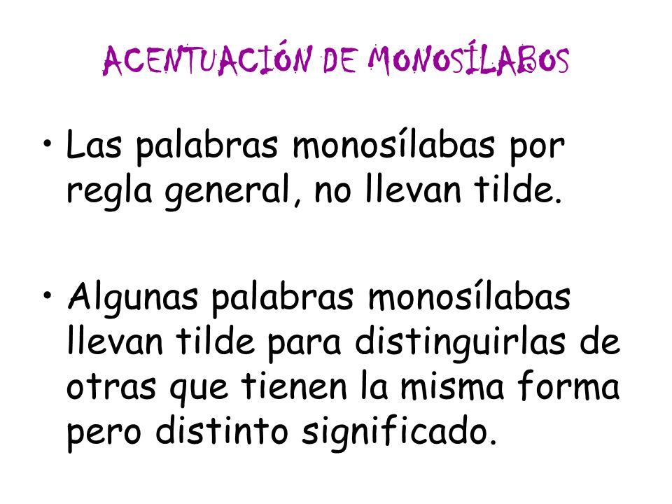 ACENTUACIÓN DE MONOSÍLABOS Las palabras monosílabas por regla general, no llevan tilde. Algunas palabras monosílabas llevan tilde para distinguirlas d