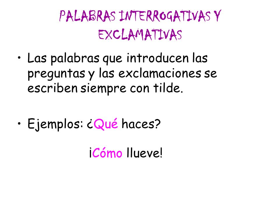 PALABRAS INTERROGATIVAS Y EXCLAMATIVAS Las palabras que introducen las preguntas y las exclamaciones se escriben siempre con tilde. Ejemplos: ¿Qué hac