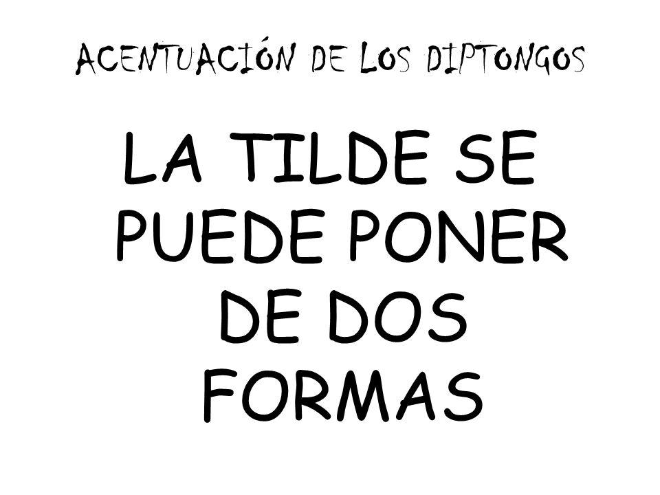 ACENTUACIÓN DE LOS DIPTONGOS LA TILDE SE PUEDE PONER DE DOS FORMAS