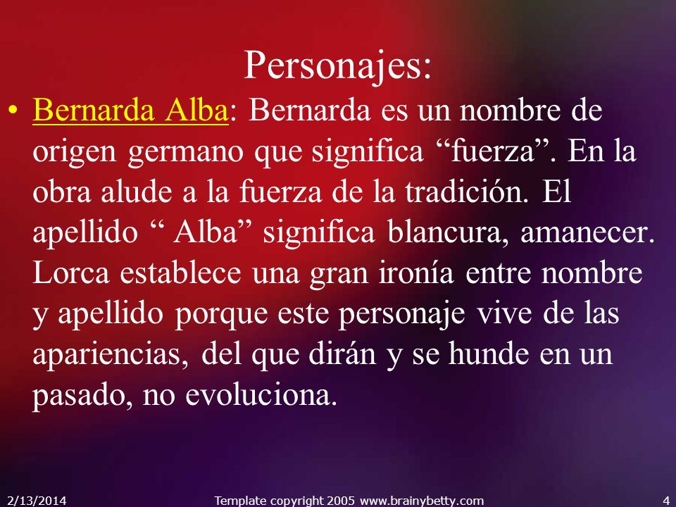 Personajes: Bernarda Alba: Bernarda es un nombre de origen germano que significa fuerza. En la obra alude a la fuerza de la tradición. El apellido Alb