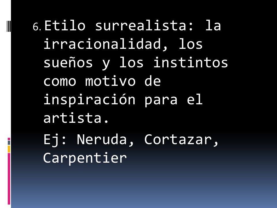6. Etilo surrealista: la irracionalidad, los sueños y los instintos como motivo de inspiración para el artista. Ej: Neruda, Cortazar, Carpentier