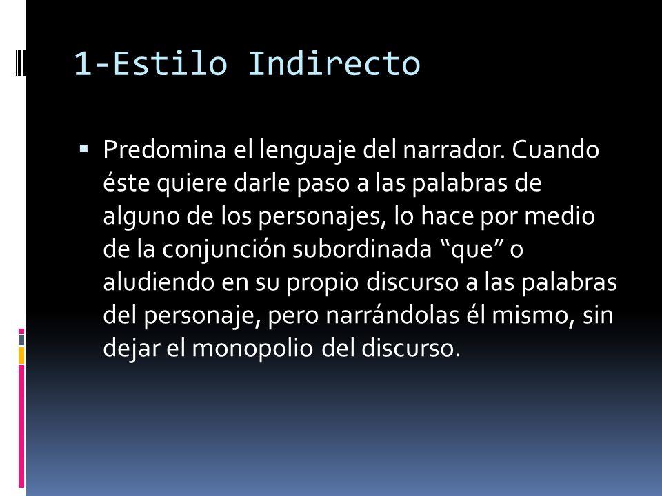 1-Estilo Indirecto Predomina el lenguaje del narrador. Cuando éste quiere darle paso a las palabras de alguno de los personajes, lo hace por medio de