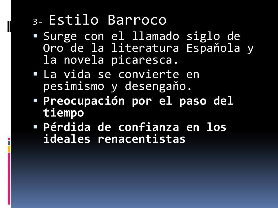 3- Estilo Barroco Surge con el llamado siglo de Oro de la literatura Espaňola y la novela picaresca. La vida se convierte en pesimismo y desengaňo. Pr
