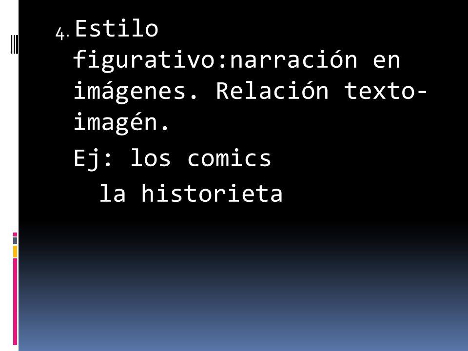 4. Estilo figurativo:narración en imágenes. Relación texto- imagén. Ej: los comics la historieta