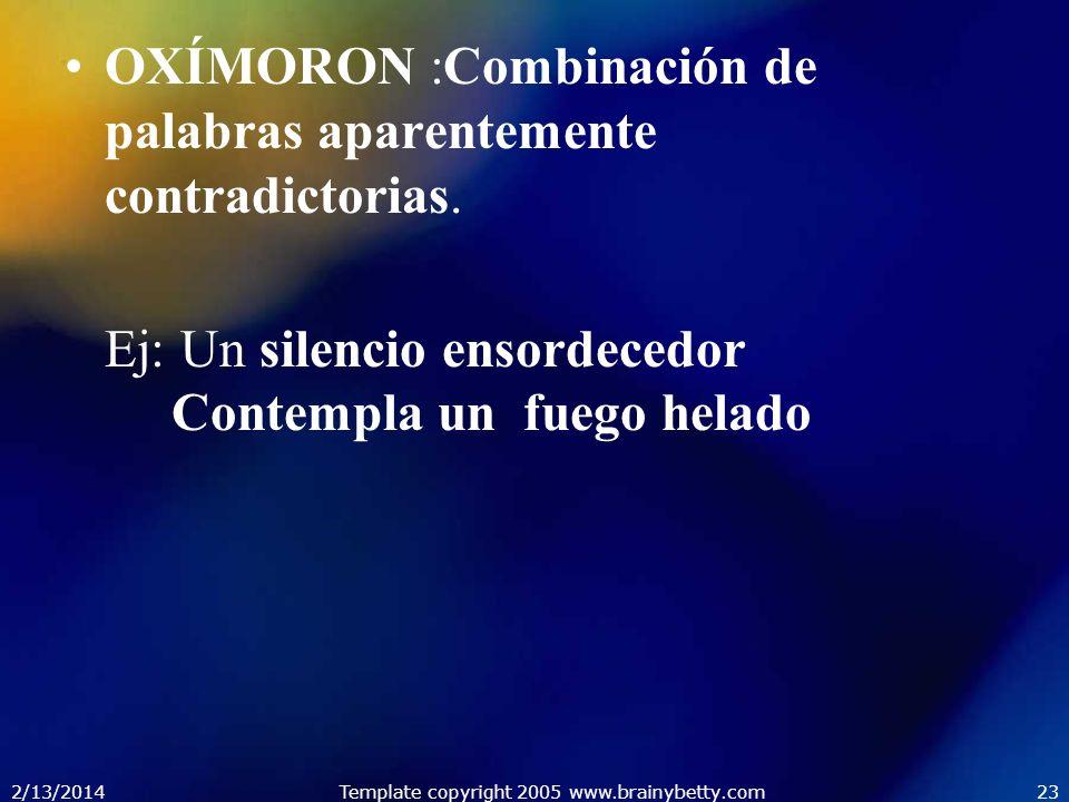 2/13/2014Template copyright 2005 www.brainybetty.com23 OXÍMORON :Combinación de palabras aparentemente contradictorias. Ej: Un silencio ensordecedor C