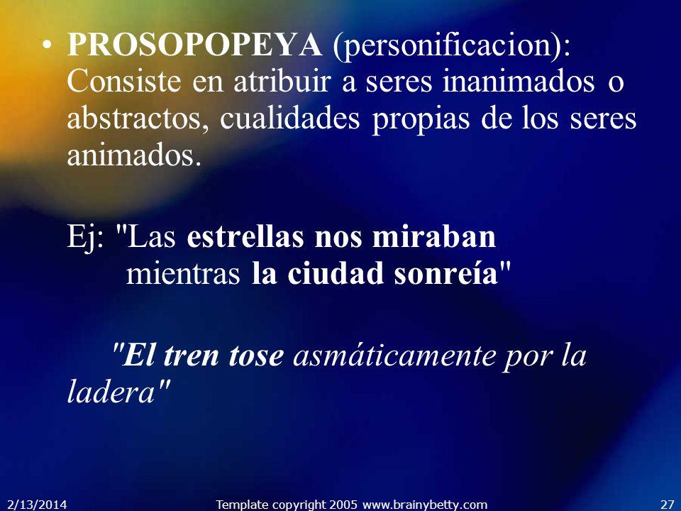 2/13/2014Template copyright 2005 www.brainybetty.com27 PROSOPOPEYA (personificacion): Consiste en atribuir a seres inanimados o abstractos, cualidades